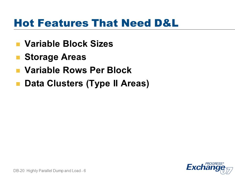DB-20: Highly Parallel Dump and Load - 6 Hot Features That Need D&L n Variable Block Sizes n Storage Areas n Variable Rows Per Block n Data Clusters (