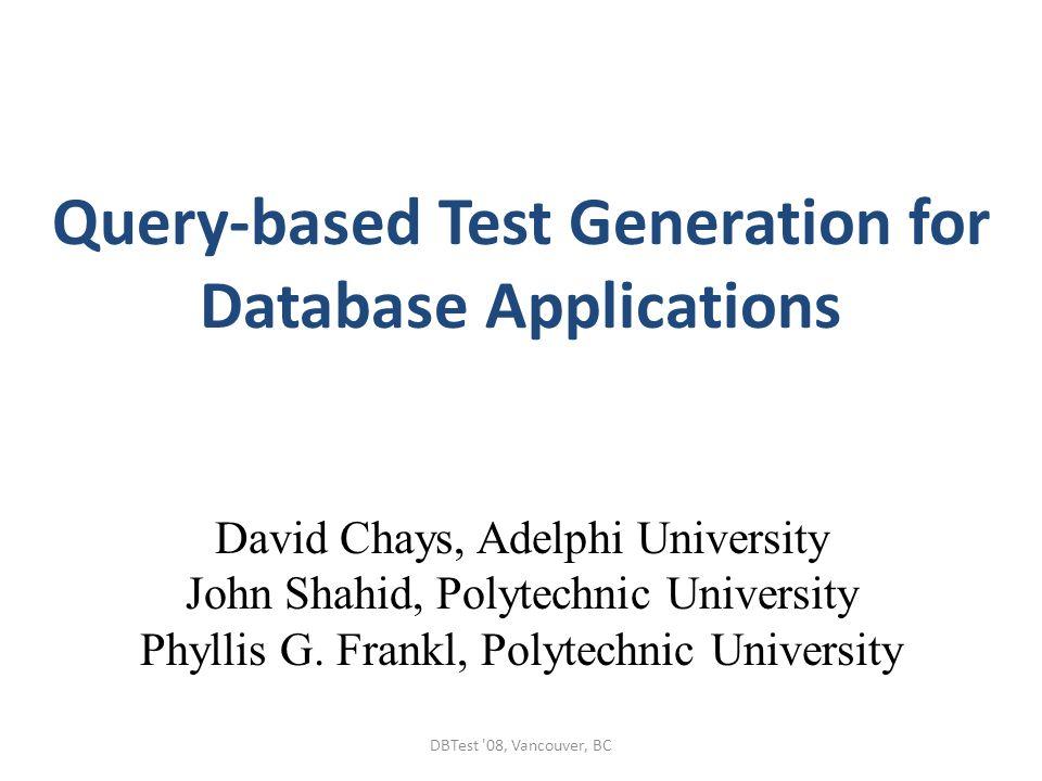 Query-based Test Generation for Database Applications David Chays, Adelphi University John Shahid, Polytechnic University Phyllis G. Frankl, Polytechn