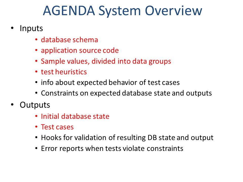 AGENDA System Overview Inputs database schema application source code Sample values, divided into data groups test heuristics info about expected behavior of test cases Constraints on expected database state and outputs Outputs Initial database state Test cases Hooks for validation of resulting DB state and output Error reports when tests violate constraints