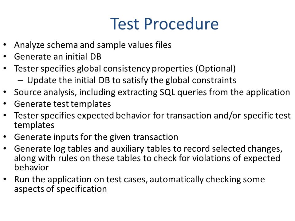 Test Procedure Analyze schema and sample values files Generate an initial DB Tester specifies global consistency properties (Optional) – Update the initial DB to satisfy the global constraints Source analysis, including extracting SQL queries from the application Generate test templates Tester specifies expected behavior for transaction and/or specific test templates Generate inputs for the given transaction Generate log tables and auxiliary tables to record selected changes, along with rules on these tables to check for violations of expected behavior Run the application on test cases, automatically checking some aspects of specification