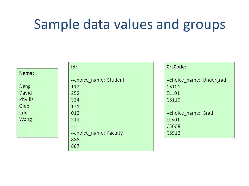 Sample data values and groups Name: Deng David Phyllis Gleb Eric Wang Id: --choice_name: Student 112 252 334 121 013 311 ---- --choice_name: Faculty 888 887 CrsCode: --choice_name: Undergrad CS101 EL101 CS110 ---- --choice_name: Grad EL501 CS608 CS912