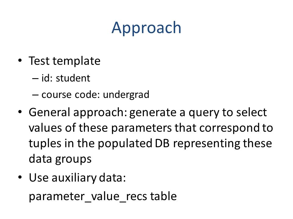 Approach Test template – id: student – course code: undergrad General approach: generate a query to select values of these parameters that correspond to tuples in the populated DB representing these data groups Use auxiliary data: parameter_value_recs table
