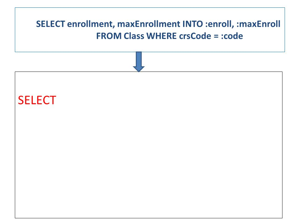 SELECT enrollment, maxEnrollment INTO :enroll, :maxEnroll FROM Class WHERE crsCode = :code SELECT