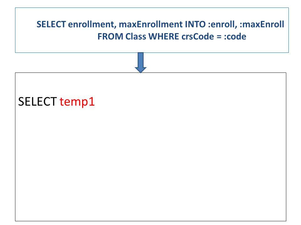 SELECT enrollment, maxEnrollment INTO :enroll, :maxEnroll FROM Class WHERE crsCode = :code SELECT temp1