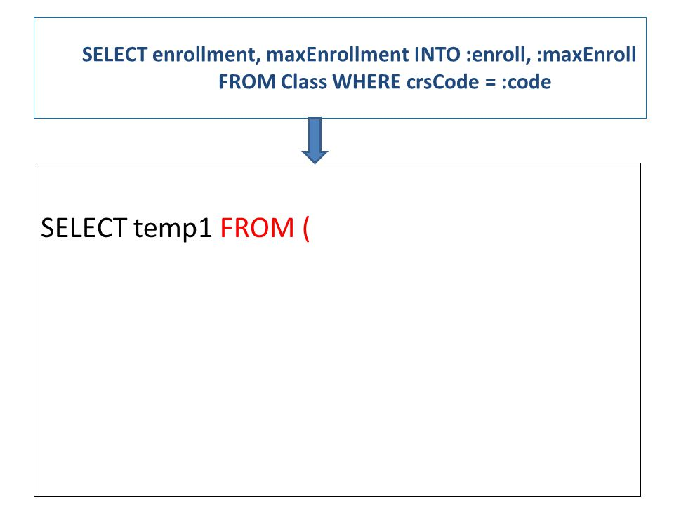 SELECT enrollment, maxEnrollment INTO :enroll, :maxEnroll FROM Class WHERE crsCode = :code SELECT temp1 FROM (