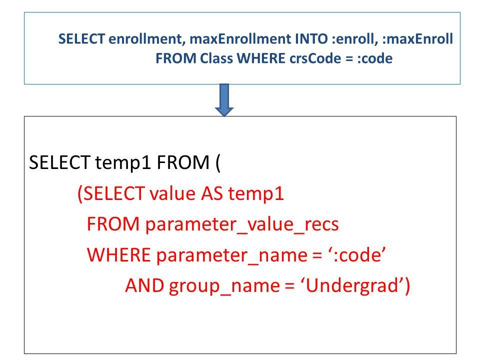 SELECT enrollment, maxEnrollment INTO :enroll, :maxEnroll FROM Class WHERE crsCode = :code SELECT temp1 FROM ( (SELECT value AS temp1 FROM parameter_value_recs WHERE parameter_name = ':code' AND group_name = 'Undergrad')