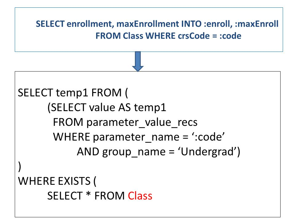SELECT enrollment, maxEnrollment INTO :enroll, :maxEnroll FROM Class WHERE crsCode = :code SELECT temp1 FROM ( (SELECT value AS temp1 FROM parameter_value_recs WHERE parameter_name = ':code' AND group_name = 'Undergrad') ) WHERE EXISTS ( SELECT * FROM Class