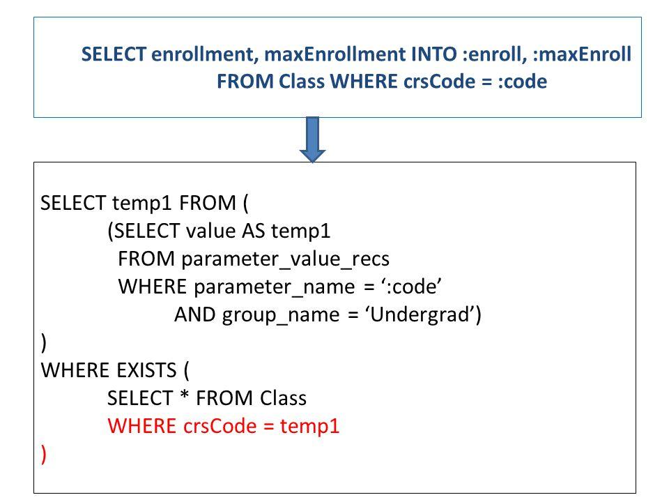SELECT enrollment, maxEnrollment INTO :enroll, :maxEnroll FROM Class WHERE crsCode = :code SELECT temp1 FROM ( (SELECT value AS temp1 FROM parameter_value_recs WHERE parameter_name = ':code' AND group_name = 'Undergrad') ) WHERE EXISTS ( SELECT * FROM Class WHERE crsCode = temp1 )