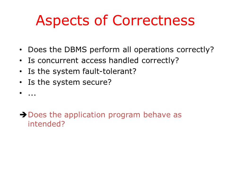 Aspects of Correctness Does the DBMS perform all operations correctly.