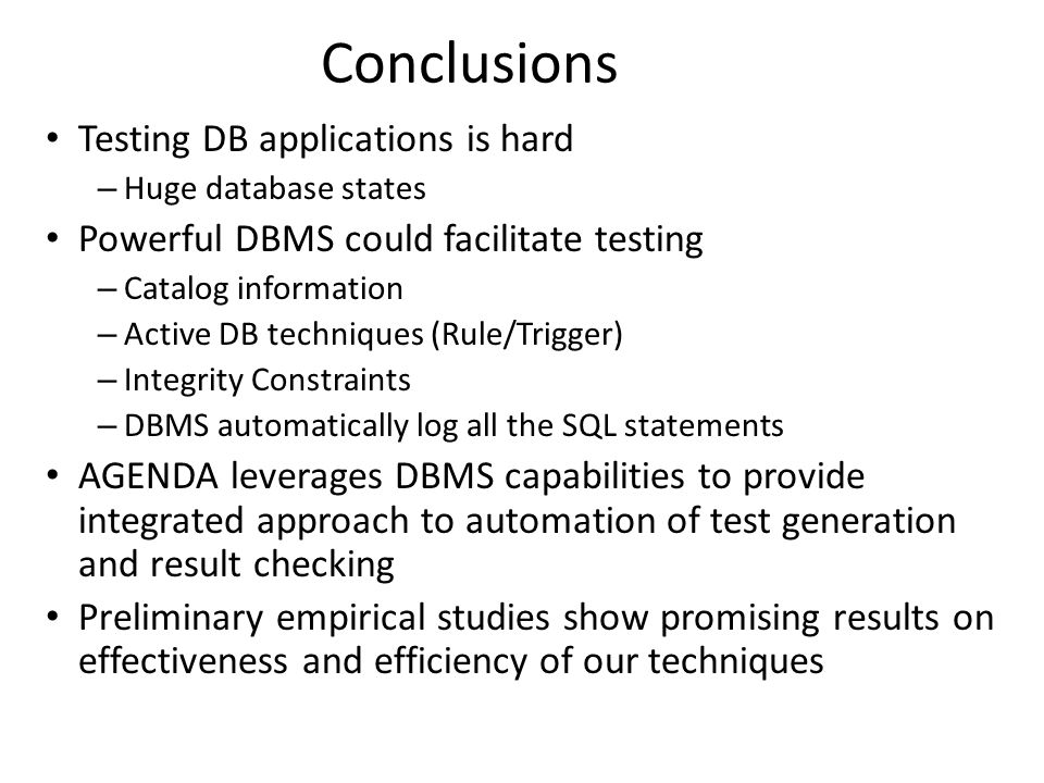 Conclusions Testing DB applications is hard – Huge database states Powerful DBMS could facilitate testing – Catalog information – Active DB techniques (Rule/Trigger) – Integrity Constraints – DBMS automatically log all the SQL statements AGENDA leverages DBMS capabilities to provide integrated approach to automation of test generation and result checking Preliminary empirical studies show promising results on effectiveness and efficiency of our techniques