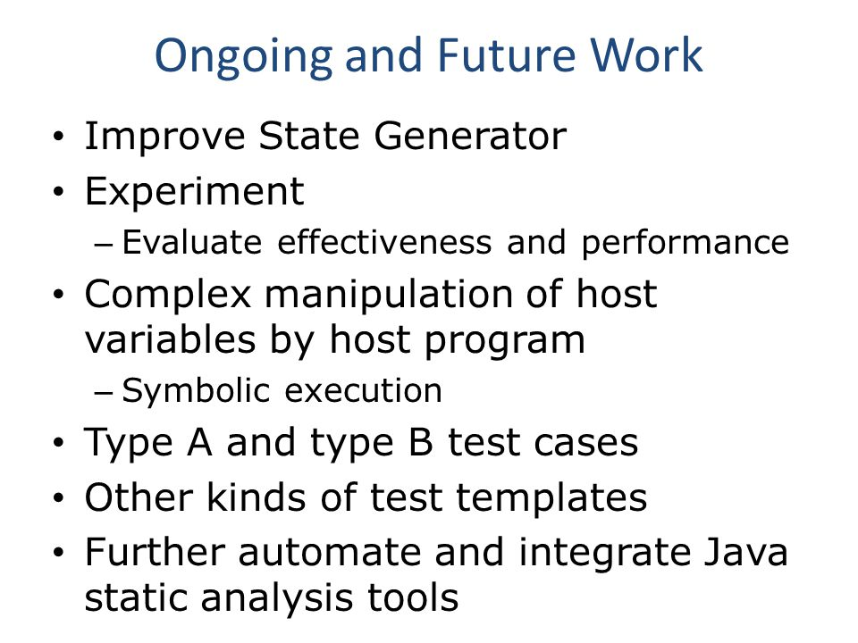 Ongoing and Future Work Improve State Generator Experiment – Evaluate effectiveness and performance Complex manipulation of host variables by host program – Symbolic execution Type A and type B test cases Other kinds of test templates Further automate and integrate Java static analysis tools