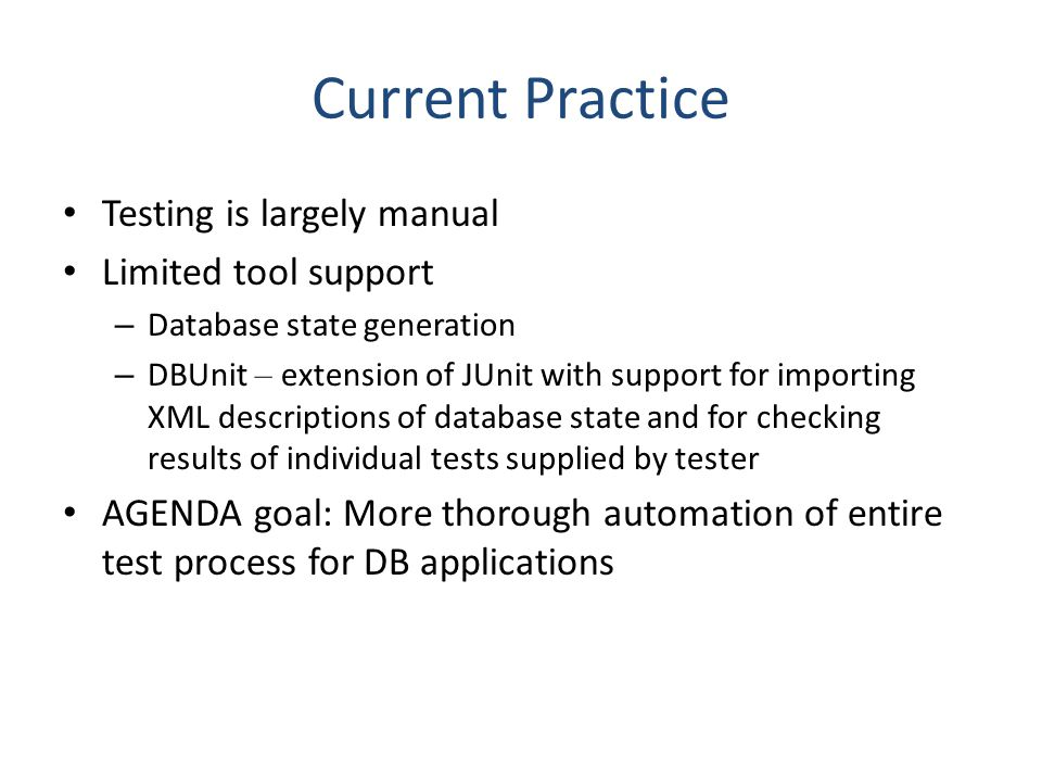 Current Practice Testing is largely manual Limited tool support – Database state generation – DBUnit – extension of JUnit with support for importing XML descriptions of database state and for checking results of individual tests supplied by tester AGENDA goal: More thorough automation of entire test process for DB applications