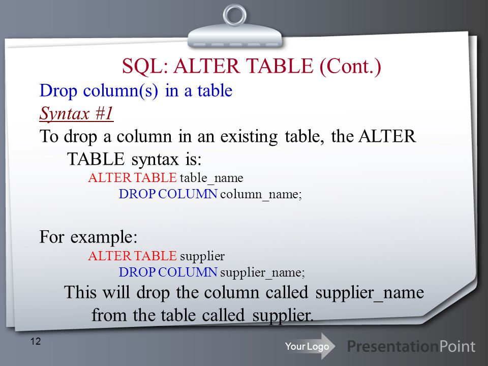 Your Logo 12 SQL: ALTER TABLE (Cont.) Drop column(s) in a table Syntax #1 To drop a column in an existing table, the ALTER TABLE syntax is: ALTER TABL
