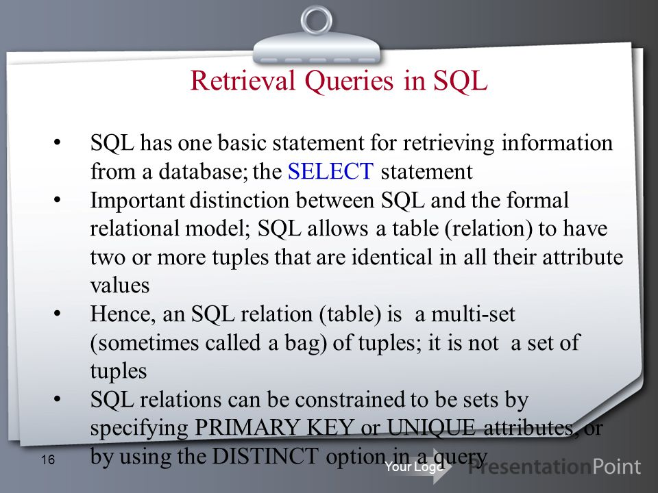 Your Logo 16 Retrieval Queries in SQL SQL has one basic statement for retrieving information from a database; the SELECT statement Important distincti