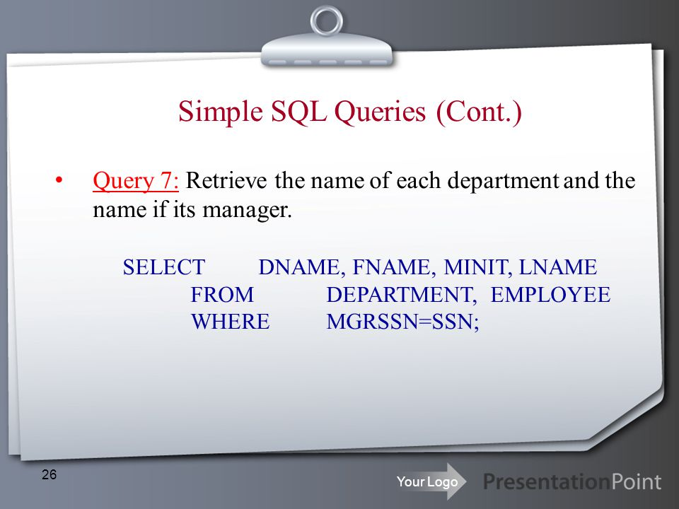 Your Logo 26 Simple SQL Queries (Cont.) Query 7: Retrieve the name of each department and the name if its manager. SELECTDNAME, FNAME, MINIT, LNAME FR