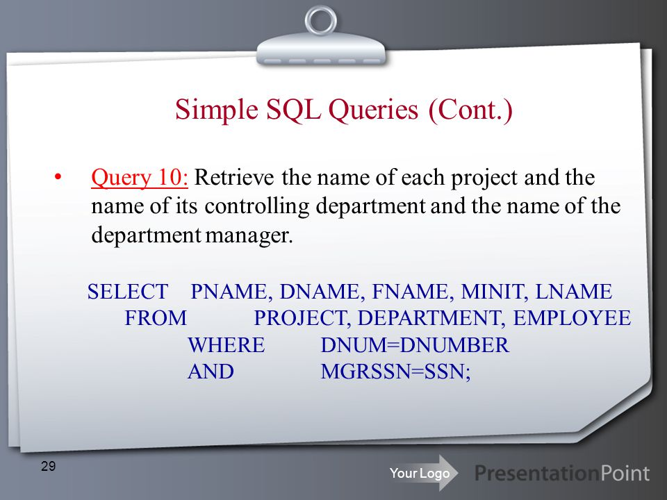 Your Logo 29 Simple SQL Queries (Cont.) Query 10: Retrieve the name of each project and the name of its controlling department and the name of the dep