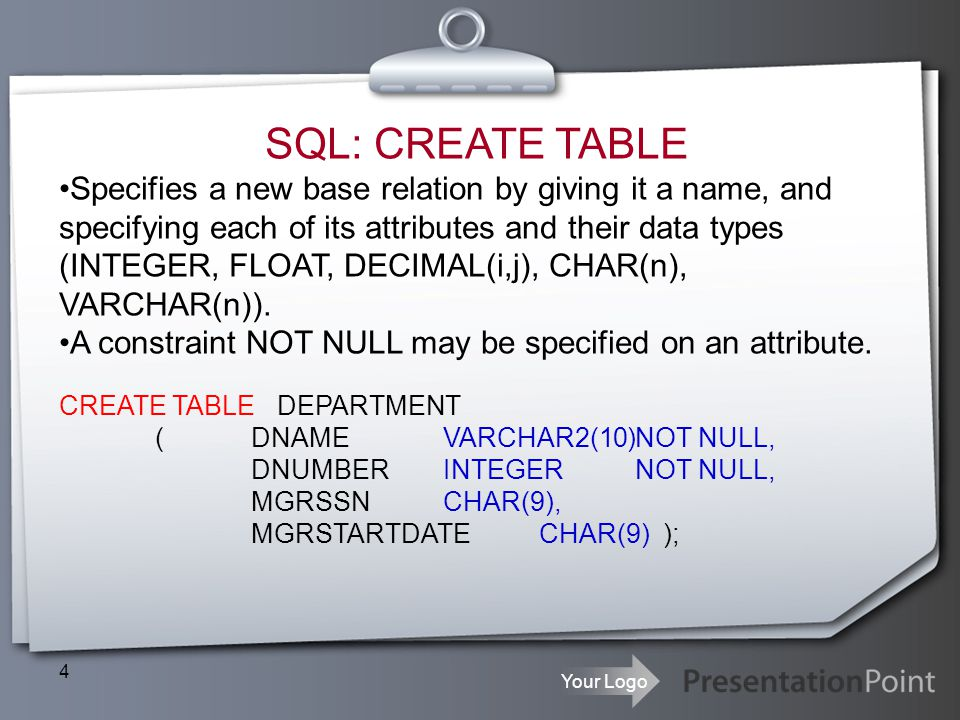 Your Logo 4 SQL: CREATE TABLE Specifies a new base relation by giving it a name, and specifying each of its attributes and their data types (INTEGER,