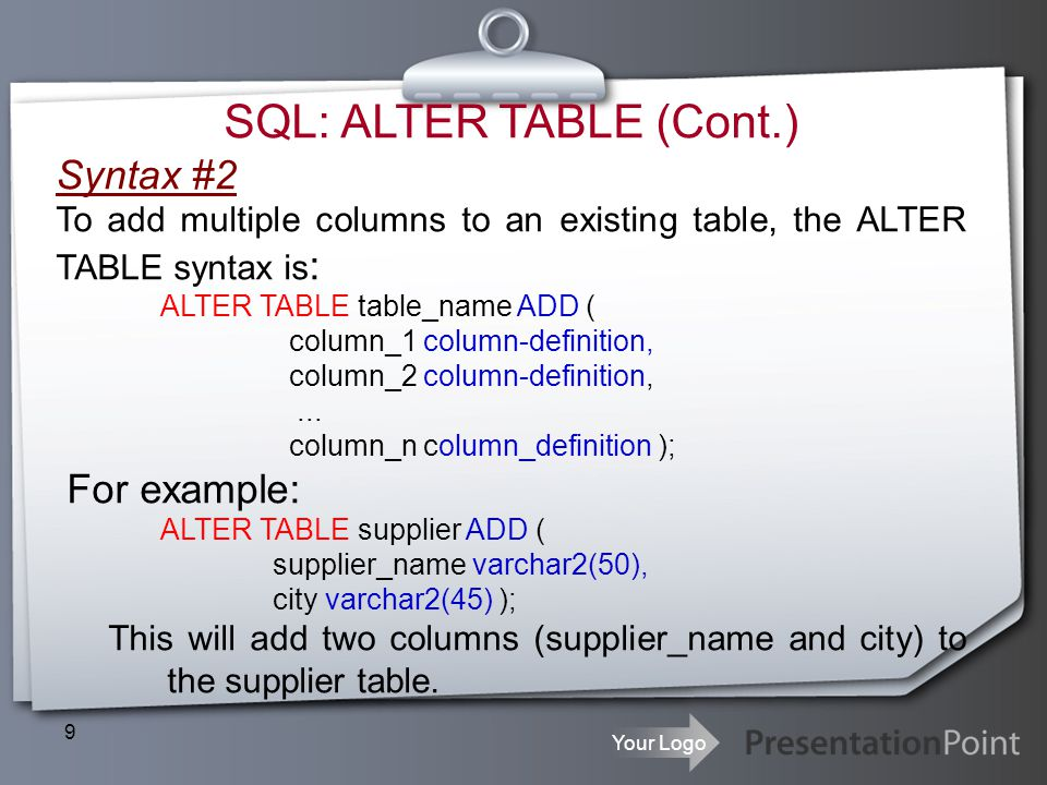 Your Logo 9 SQL: ALTER TABLE (Cont.) Syntax #2 To add multiple columns to an existing table, the ALTER TABLE syntax is : ALTER TABLE table_name ADD (