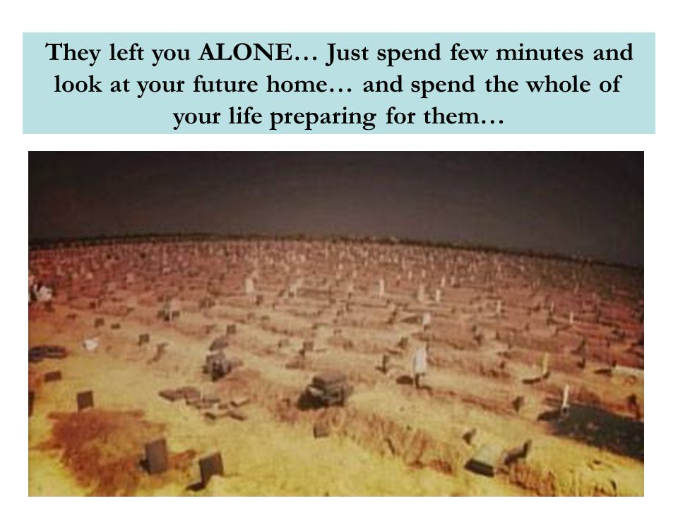 They left you ALONE… Just spend few minutes and look at your future home… and spend the whole of your life preparing for them…