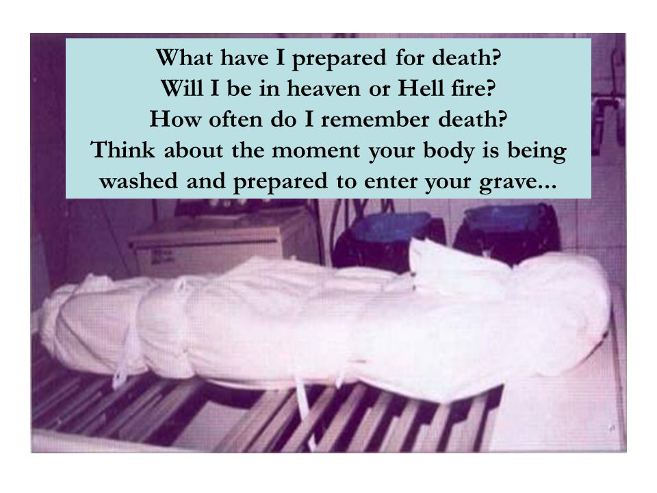 What have I prepared for death? Will I be in heaven or Hell fire? How often do I remember death? Think about the moment your body is being washed and