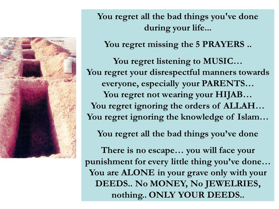 You regret all the bad things you've done during your life... You regret missing the 5 PRAYERS.. You regret listening to MUSIC… You regret your disres