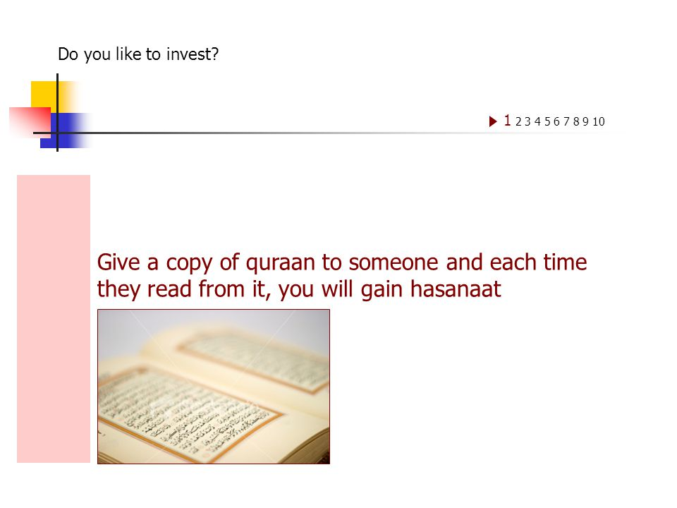 Give a copy of quraan to someone and each time they read from it, you will gain hasanaat 1 2 3 4 5 6 7 8 9 10 Do you like to invest