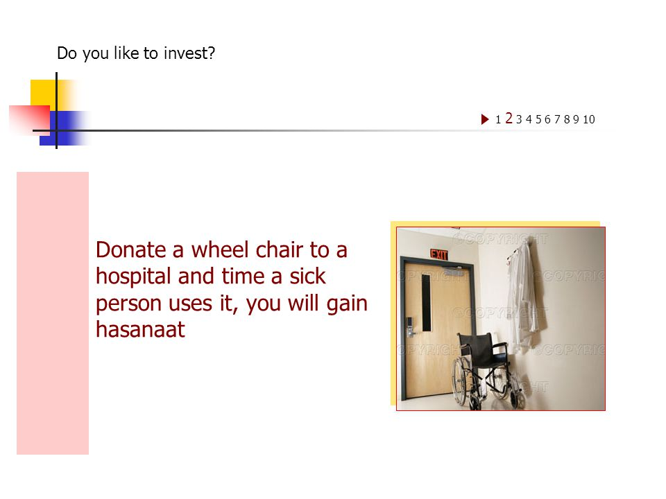 Donate a wheel chair to a hospital and time a sick person uses it, you will gain hasanaat 1 2 3 4 5 6 7 8 9 10 Do you like to invest