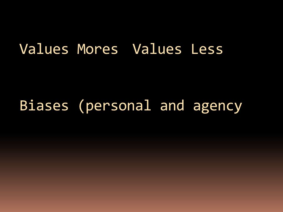 Values MoresValues Less Biases (personal and agency