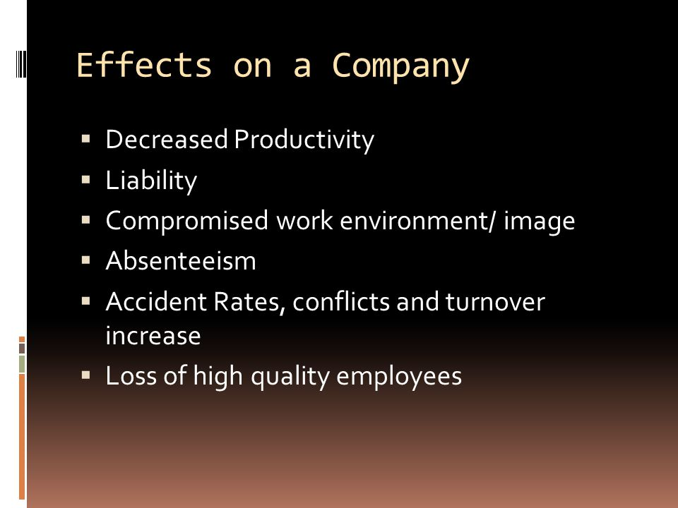 Effects on a Company  Decreased Productivity  Liability  Compromised work environment/ image  Absenteeism  Accident Rates, conflicts and turnover increase  Loss of high quality employees