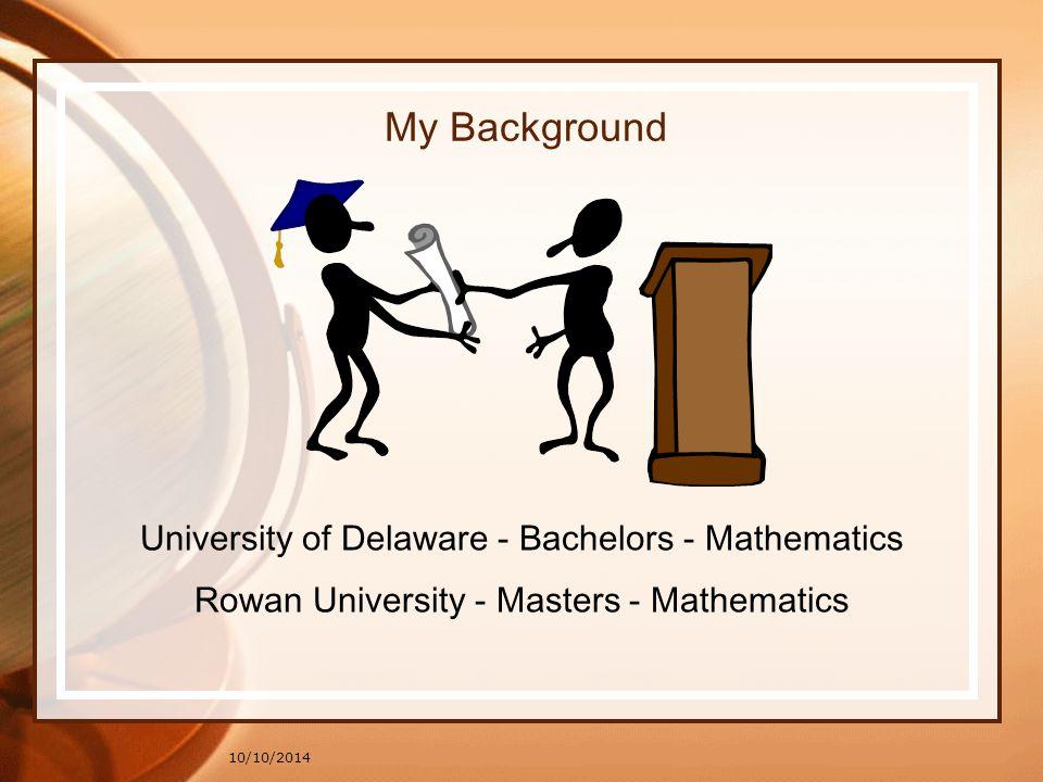 10/10/2014 My Background University of Delaware - Bachelors - Mathematics Rowan University - Masters - Mathematics