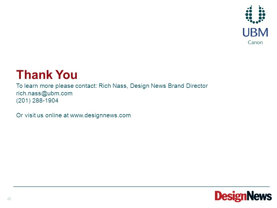 46 Thank You To learn more please contact: Rich Nass, Design News Brand Director rich.nass@ubm.com (201) 288-1904 Or visit us online at www.designnews