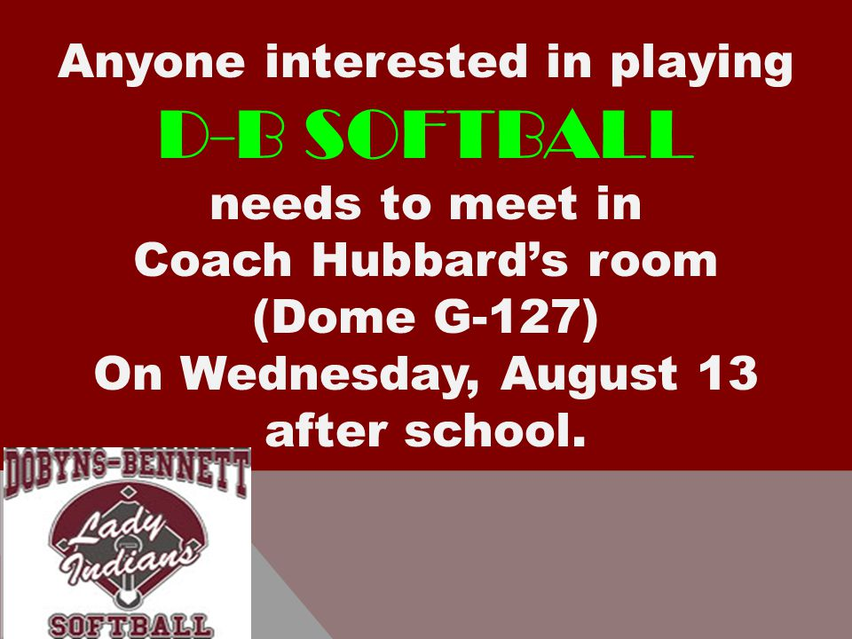 Anyone interested in playing D-B SOFTBALL needs to meet in Coach Hubbard's room (Dome G-127) On Wednesday, August 13 after school.