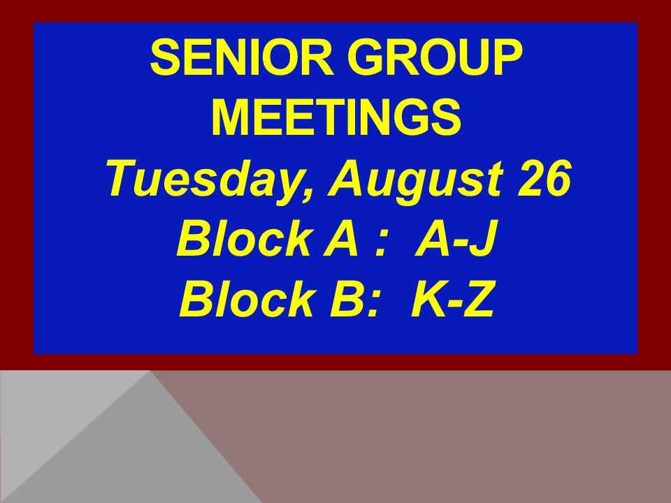 SENIOR GROUP MEETINGS Tuesday, August 26 Block A : A-J Block B: K-Z
