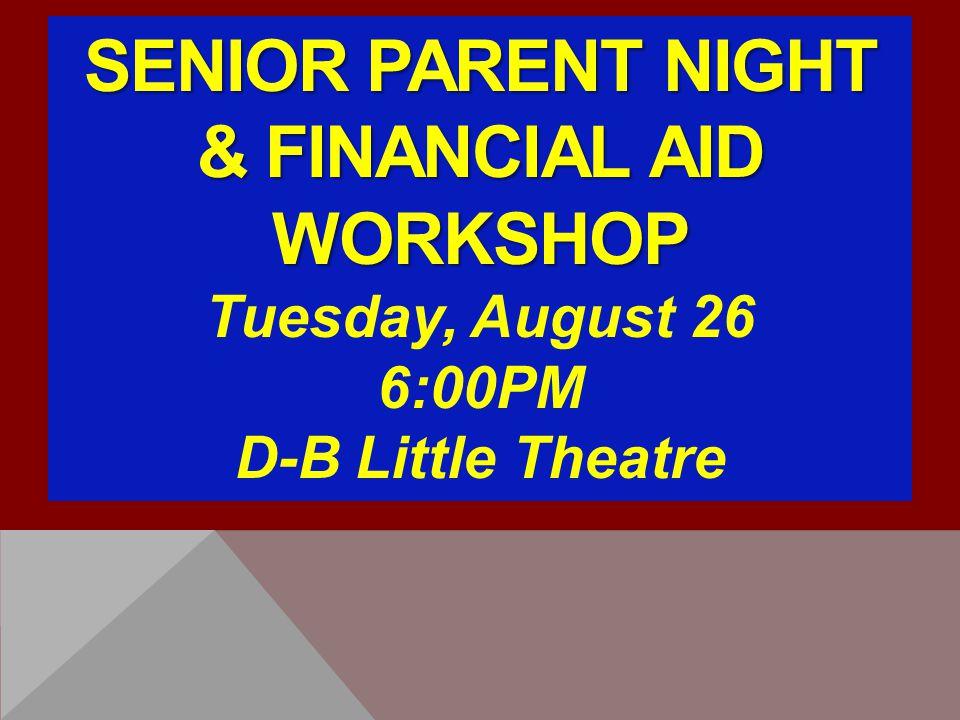 SENIOR PARENT NIGHT & FINANCIAL AID WORKSHOP Tuesday, August 26 6:00PM D-B Little Theatre