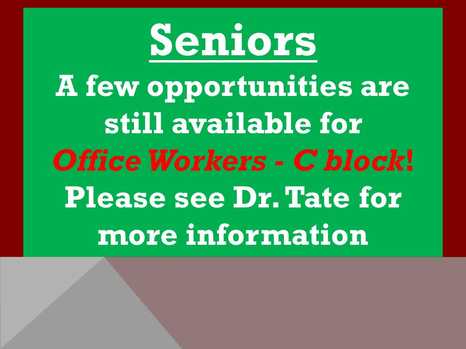 Seniors A few opportunities are still available for Office Workers - C block! Please see Dr. Tate for more information