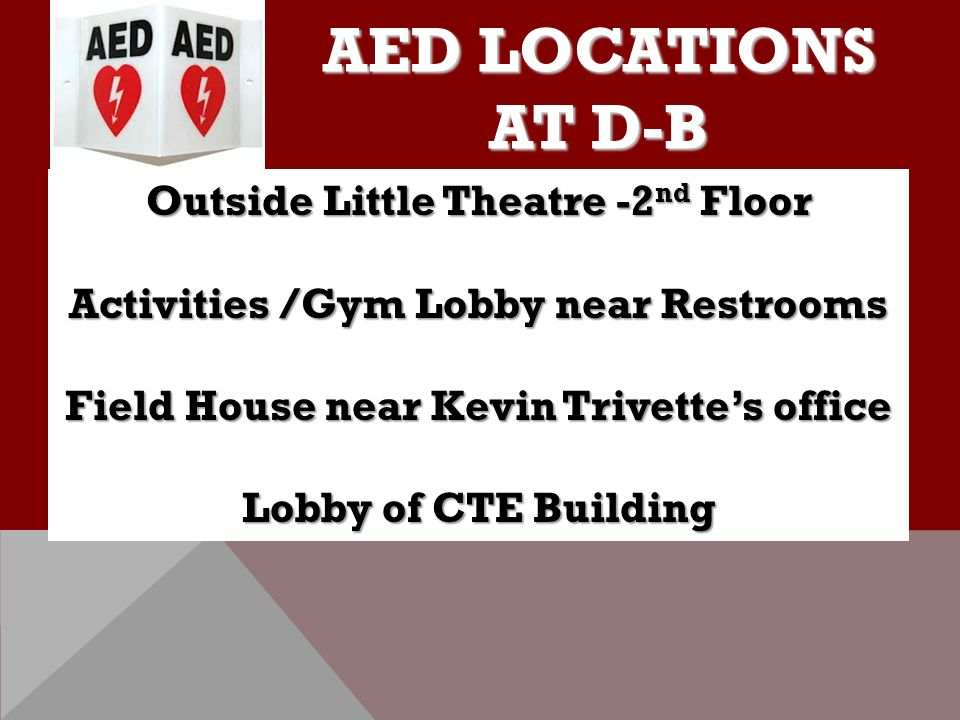 AED LOCATIONS AT D-B Outside Little Theatre -2 nd Floor Activities /Gym Lobby near Restrooms Field House near Kevin Trivette's office Lobby of CTE Bui