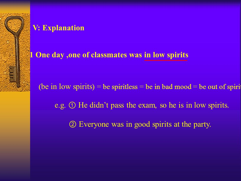 ( be in low spirits ) = be spiritless = be in bad mood = be out of spirits e.g.