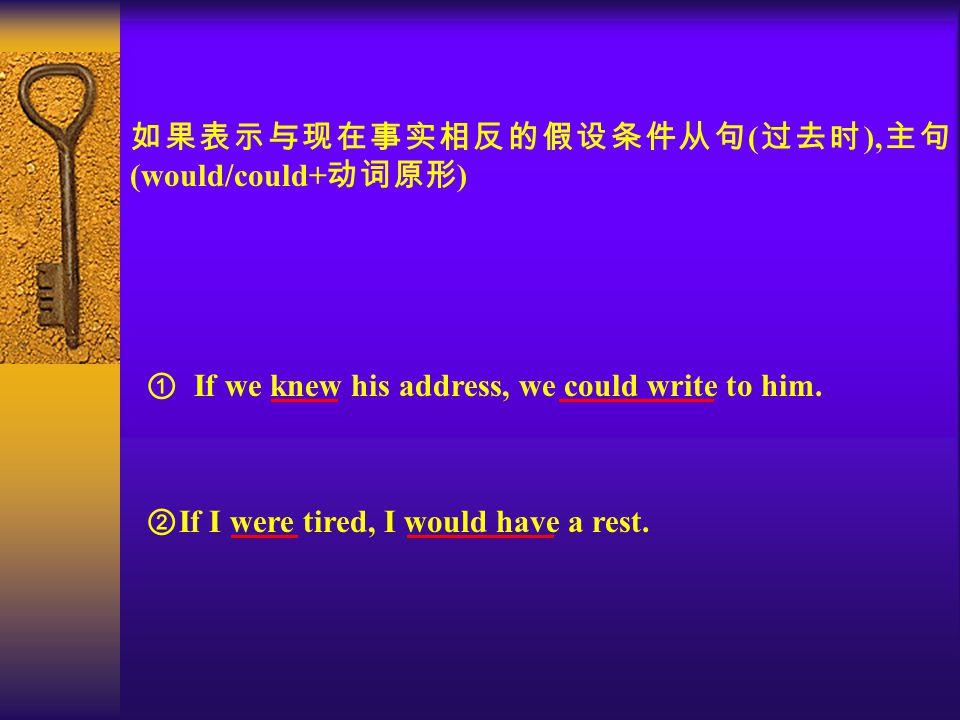 如果表示与现在事实相反的假设条件从句 ( 过去时 ), 主句 (would/could+ 动词原形 ) ① If we knew his address, we could write to him.