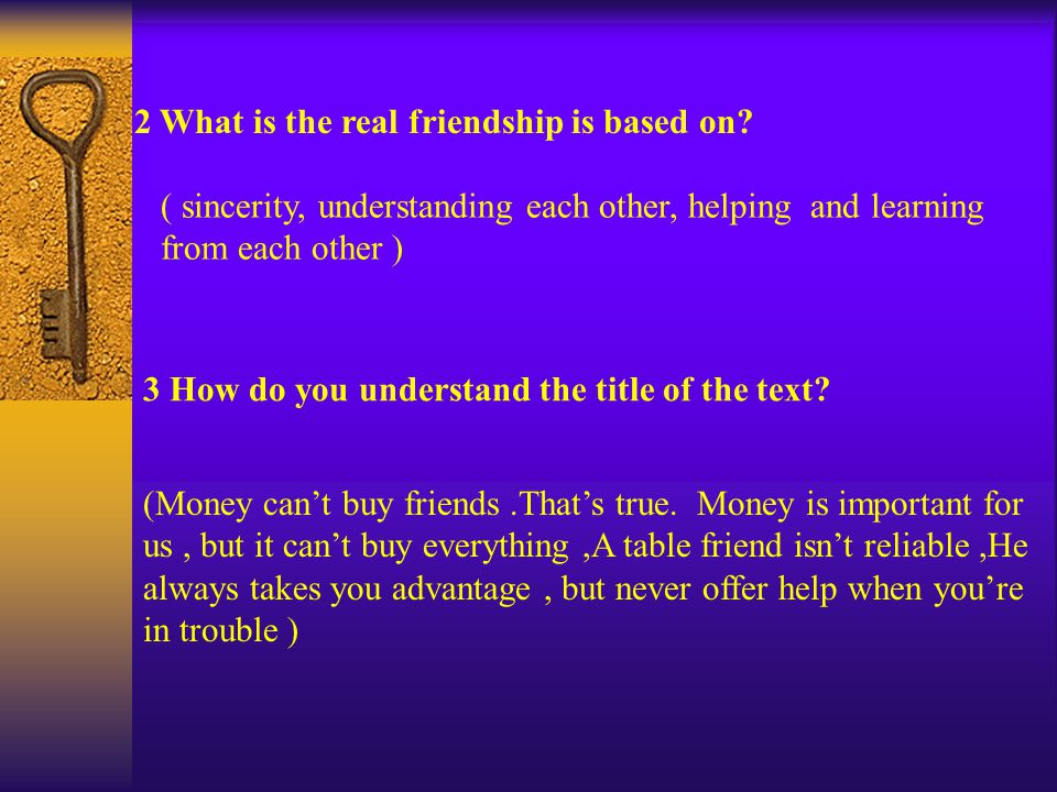 3 How do you understand the title of the text. 2 What is the real friendship is based on.