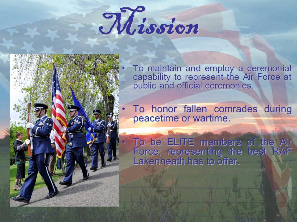 Mission To maintain and employ a ceremonial capability to represent the Air Force at public and official ceremonies.To maintain and employ a ceremonial capability to represent the Air Force at public and official ceremonies.