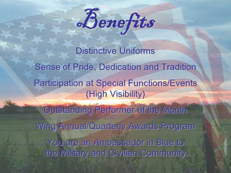 Benefits Distinctive Uniforms Sense of Pride, Dedication and Tradition Participation at Special Functions/Events (High Visibility) Outstanding Performer of the Month Wing Annual/Quarterly Awards Program You are an Ambassador in Blue to the Military and Civilian Community