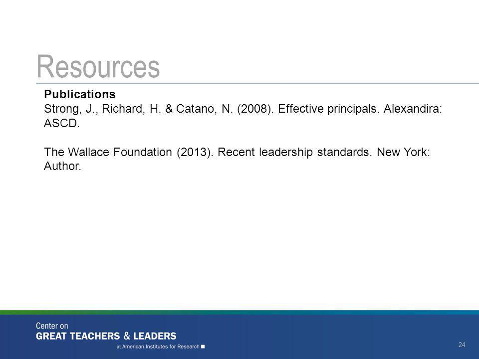 Resources 24 Publications Strong, J., Richard, H. & Catano, N. (2008). Effective principals. Alexandira: ASCD. The Wallace Foundation (2013). Recent l