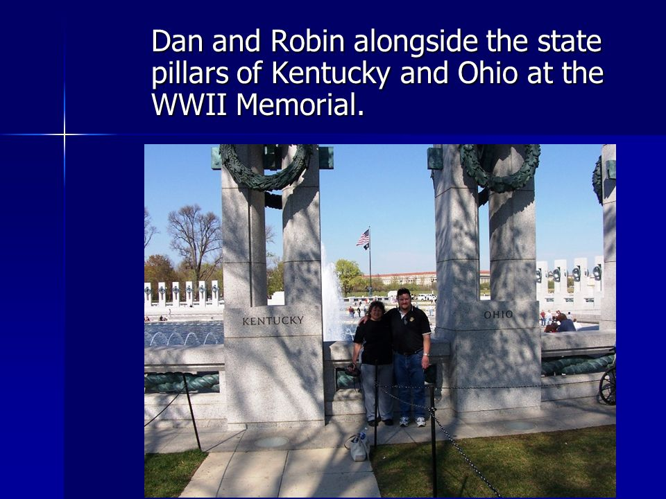 Dan and Robin alongside the state pillars of Kentucky and Ohio at the WWII Memorial.