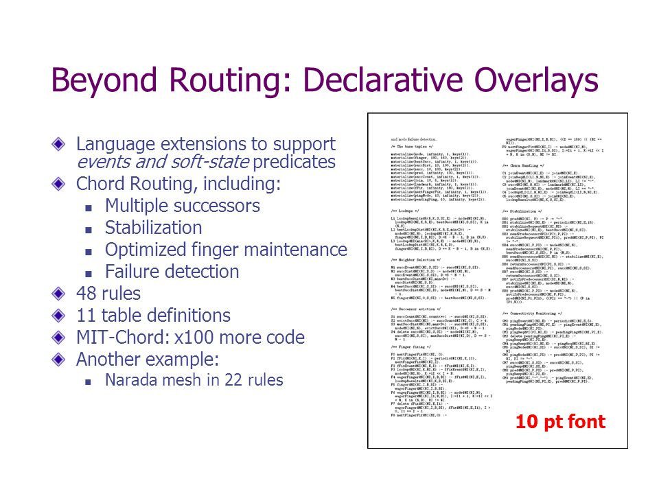 Beyond Routing: Declarative Overlays Language extensions to support events and soft-state predicates Chord Routing, including: Multiple successors Stabilization Optimized finger maintenance Failure detection 48 rules 11 table definitions MIT-Chord: x100 more code Another example: Narada mesh in 22 rules 10 pt font