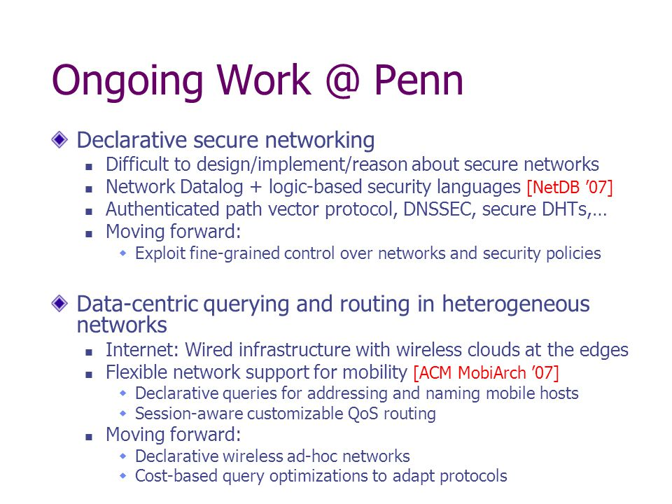 Ongoing Work @ Penn Declarative secure networking Difficult to design/implement/reason about secure networks Network Datalog + logic-based security languages [NetDB '07] Authenticated path vector protocol, DNSSEC, secure DHTs,… Moving forward:  Exploit fine-grained control over networks and security policies Data-centric querying and routing in heterogeneous networks Internet: Wired infrastructure with wireless clouds at the edges Flexible network support for mobility [ACM MobiArch '07]  Declarative queries for addressing and naming mobile hosts  Session-aware customizable QoS routing Moving forward:  Declarative wireless ad-hoc networks  Cost-based query optimizations to adapt protocols