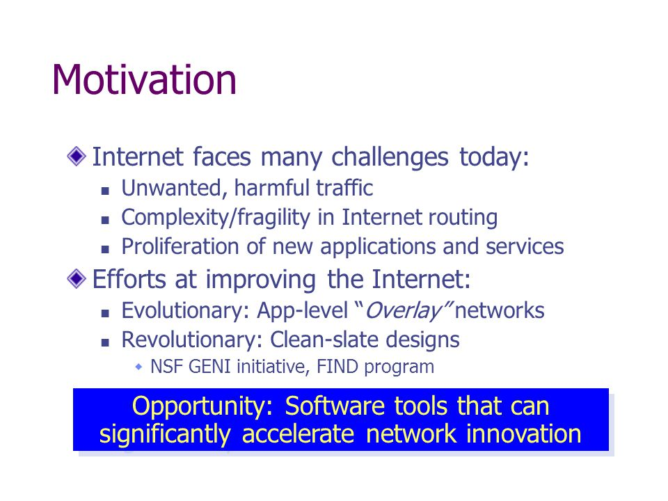 Motivation Internet faces many challenges today: Unwanted, harmful traffic Complexity/fragility in Internet routing Proliferation of new applications and services Efforts at improving the Internet: Evolutionary: App-level Overlay networks Revolutionary: Clean-slate designs  NSF GENI initiative, FIND program Opportunity: Software tools that can significantly accelerate network innovation