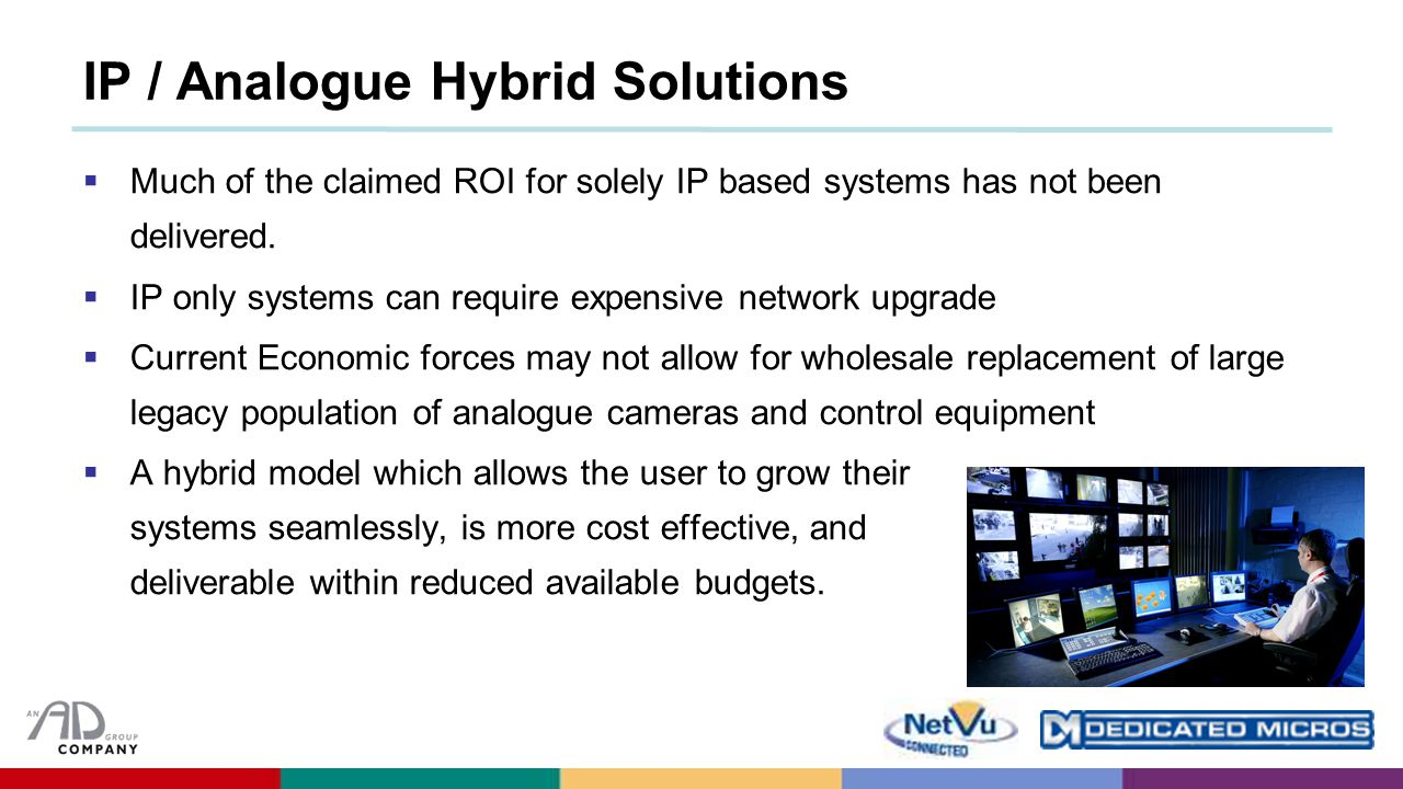 IP / Analogue Hybrid Solutions  Much of the claimed ROI for solely IP based systems has not been delivered.