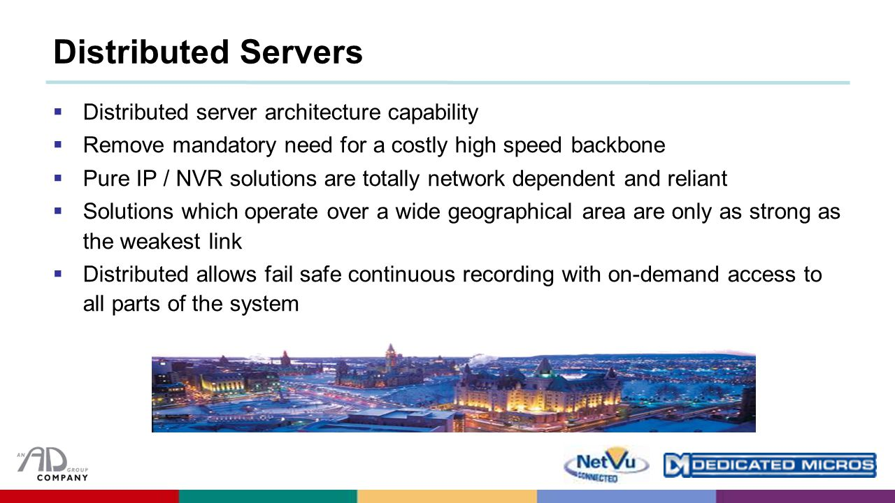 Distributed Servers  Distributed server architecture capability  Remove mandatory need for a costly high speed backbone  Pure IP / NVR solutions are totally network dependent and reliant  Solutions which operate over a wide geographical area are only as strong as the weakest link  Distributed allows fail safe continuous recording with on-demand access to all parts of the system