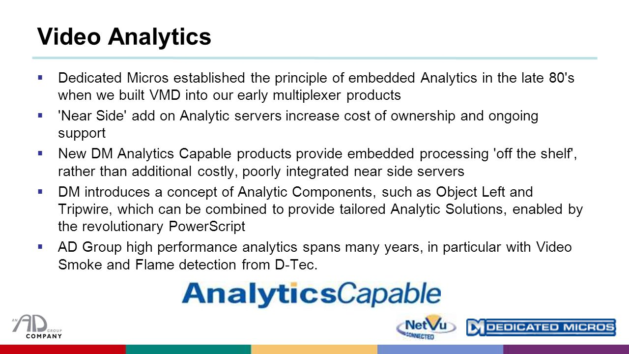 Video Analytics  Dedicated Micros established the principle of embedded Analytics in the late 80 s when we built VMD into our early multiplexer products  Near Side add on Analytic servers increase cost of ownership and ongoing support  New DM Analytics Capable products provide embedded processing off the shelf , rather than additional costly, poorly integrated near side servers  DM introduces a concept of Analytic Components, such as Object Left and Tripwire, which can be combined to provide tailored Analytic Solutions, enabled by the revolutionary PowerScript  AD Group high performance analytics spans many years, in particular with Video Smoke and Flame detection from D-Tec.