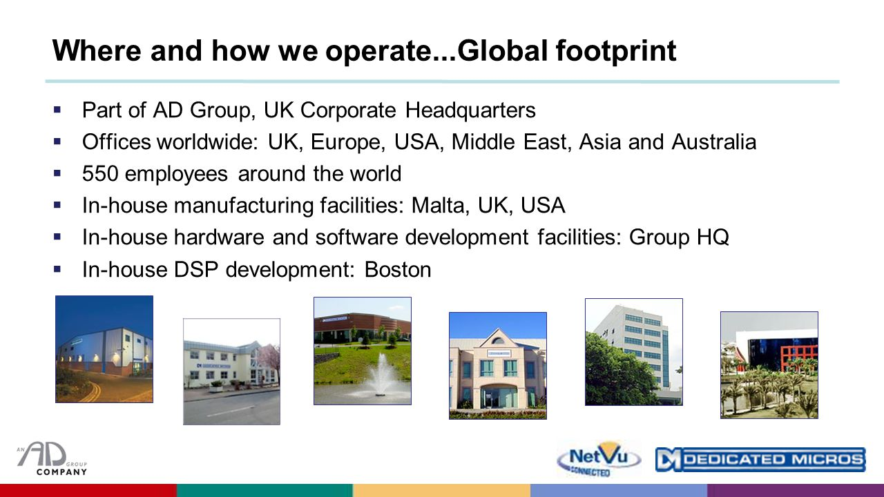 Where and how we operate...Global footprint  Part of AD Group, UK Corporate Headquarters  Offices worldwide: UK, Europe, USA, Middle East, Asia and Australia  550 employees around the world  In-house manufacturing facilities: Malta, UK, USA  In-house hardware and software development facilities: Group HQ  In-house DSP development: Boston
